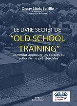 Livres Le livre secret de l'entraînement Old School: Comment appliquer les secrets du culturisme originel PDF