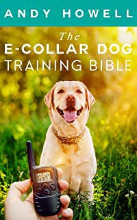 The E-Collar Dog Training Bible : The All-Inclusive Guide, Including Specific E Collar Training For Golden Retrievers, German Shepherds, Labrador Retrievers, And Beagles