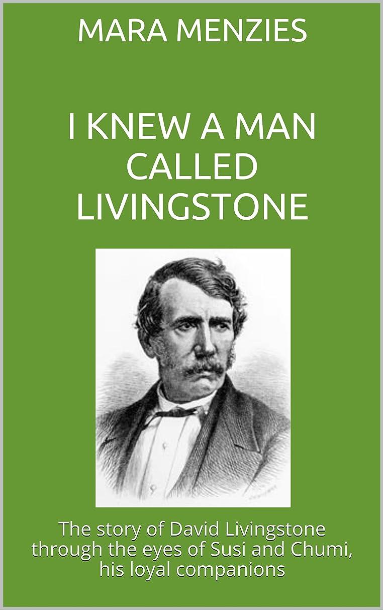 状況追い付くグレーI KNEW A MAN CALLED LIVINGSTONE: The story of David Livingstone through the eyes of Susi and Chumi, his loyal companions (English Edition)