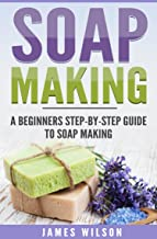Soap Making: A Beginners Step-by-Step Guide To Soap Making: (Soap Making, Soap Making Books, Soap Making for Beginners, Soap Making Guide, Soap Making Recipes, Soap Making Supplies)