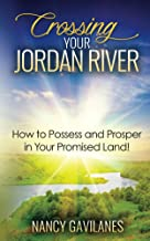 Crossing Your Jordan River: How to Possess and Prosper in Your Promised Land!