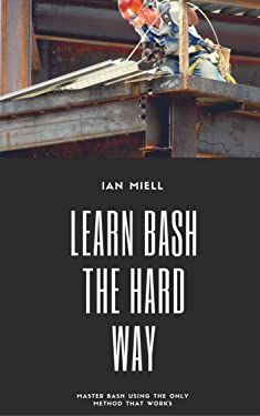 Learn Bash the Hard Way: Master Bash Using The Only Method That Works