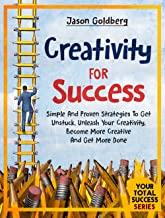 Creativity For Success: Simple And Proven Strategies To Get Unstuck, Unleash Your Creativity, Become More Creative And Get...