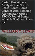 Syrian Gas Attack Analysis, the North Korea/South Korea Conflict And Bombing Afghanistan with a 25,000 Pound Bomb: What Is So Great About It?
