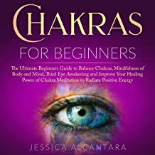 Chakras for Beginners: The Ultimate Beginners Guide to Balance Chakras, Mindfulness of Body and Mind, Third Eye Awakening and Improve Your Healing Power of Chakra Meditation to Radiate Positive Energy