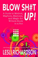 Blow Shit Up!: A Guide to Method, Mayhem, Madness, and Magic for Writers Stuck in a Rut Kindle Edition