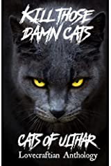 Kill Those Damn Cats - Cats of Ulthar Lovecraftian Anthology Kindle Edition