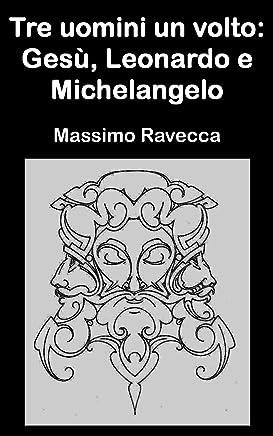Tre uomini un volto: Gesù, Leonardo e Michelangelo (Il genio)