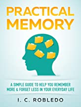 Practical Memory: A Simple Guide to Help You Remember More & Forget Less in Your Everyday Life (Master Your Mind, Revoluti...