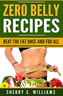 Zero Belly Recipes: Beat The Fat Once and For All (Flatten Your Belly, Lose Weight, Delicious Recipes, Detox, Boost Your I...