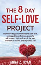 Self-Love:The 8 Day Self-Love Project; Learn How To Gain Unconditional Self-Love, Unstoppable Confidence, Peaceful Self-Respect, High Self-Worth For Your Wonderful, Chaotic And Imperfect Self