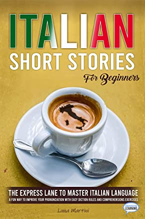 Italian Short Stories for Beginners: The Express Lane to Master Italian Language, a Fun Way to Improve your Pronunciation with Easy Diction Rules and Comprehensions Exercises (English Edition)