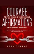 Courage To Stop Walking On Eggshells: Affirmations, Meditation, & Hypnosis: How To Enforce Boundaries, Stop Being Insecure In Love, Be Alone After A Pathological ... Relationship, & Be Codependent No More