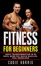 Fitness for Beginners: Body transformation in 90 days, Burn Fat, Build Muscles, Feel Energized (No Gym Required, Bodyweight Workout, Home Workouts, Pre and Post Workout Diet)