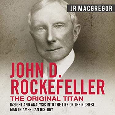 John D. Rockefeller: The Original Titan - Insight and Analysis into the Life of the Richest Man in American History: Business Biographies and Memoirs - Titans of Industry, Book 3