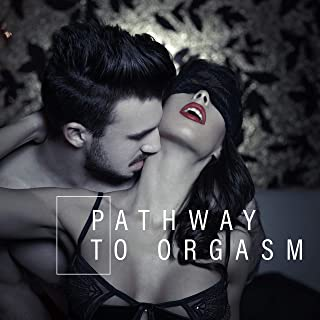 Pathway to Orgasm: Sex Music for Making Love, Pure Pleasure, Deep Relax, Sexy Massage, Night Music, Erotic Sounds for Lovers