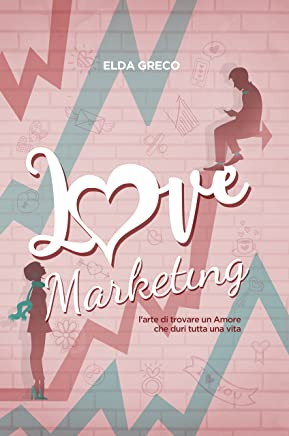 LOVE MARKETING: LARTE DI TROVARE UN AMORE CHE DURI TUTTA UNA VITA