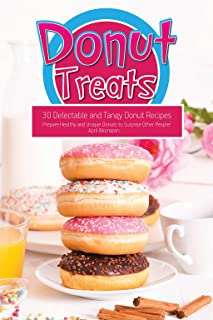 Donut Treats: 30 Delectable and Tangy Donut Recipes - Prepare Healthy and Unique Donuts to Surprise Other People!