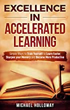 Excellence in Accelerated Learning: Simple Ways to Train Yourself to Learn Faster, Sharpen your Memory and Become More Productive