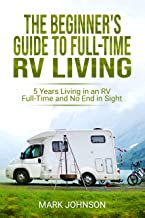 The Beginner's Guide to Full Time RV Living: 5 Years Living in an RV Full-Time and No End in Sight