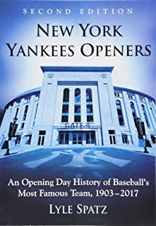 New York Yankees Openers: An Opening Day History of Baseball's Most Famous Team, 1903-2017