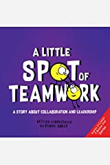 A Little SPOT of Teamwork: A Story About Collaboration And Leadership (Inspire to Create A Better You!) Kindle Edition