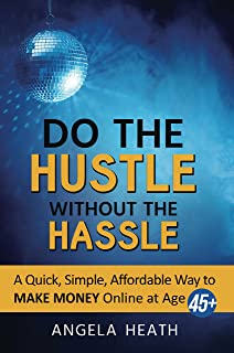 Do the Hustle Without the Hassle: A Quick, Simple, Affordable Way to Make Money at 45+