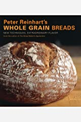 Peter Reinhart's Whole Grain Breads: New Techniques, Extraordinary Flavor [A Baking Book] Kindle Edition