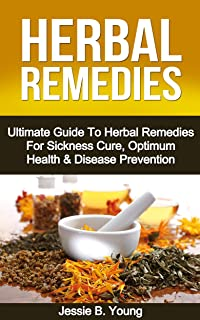 Herbal Remedies: The Ultimate Guide To The Best Herbal Remedies For Sickness Cure, Optimum Health & Disease Prevention (He...