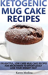Ketogenic Diet: Ketogenic Mug Cake Recipes: Low Carb Mug Cake Recipes For Microwave To Lose Weight Fast (Low Carb Diet, Ke...