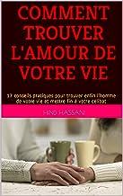 COMMENT TROUVER L'AMOUR DE VOTRE VIE: 17 conseils pratiques pour trouver enfin l'homme de votre vie et mettre fin à votre célibat (French Edition)
