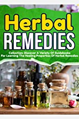 Herbal Remedies: Collection: Discover A Variety Of Guidebooks For Learning The Healing Properties Of Herbal Remedies Kindle Edition