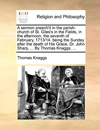 A Sermon Preach'd in the Parish-Church of St. Giles's in the Fields, in the Afternoon, the Seventh of February, 1713/14. Being the Sunday After the Death of His Grace, Dr. John Sharp, ... by Thomas Knaggs,