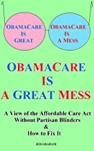 ObamaCare Is A Great Mess: A View of the Affordable Care Act Without Partisan Blinders & How to Fix It