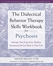 The Dialectical Behavior Therapy Skills Workbook for Psychosis: Manage Your Emotions, Reduce Symptoms, and Get Back to You...
