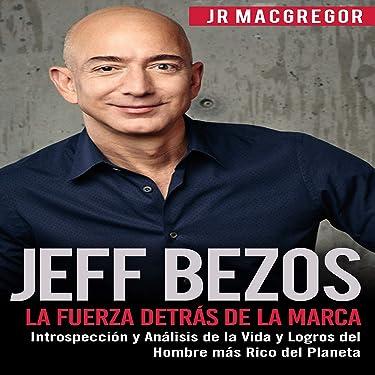 Jeff Bezos: La Fuerza Detrás de la Marca: Introspección y Análisis de la Vida y Logros del Hombre más Rico del Planeta: Visionarios Billonarios, Volume 1 [Visionary Billionaires, Book 1]