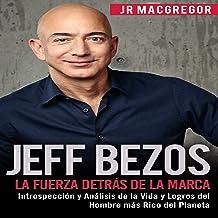Jeff Bezos: La Fuerza Detrás de la Marca: Introspección y Análisis de la Vida y Logros del Hombre más Rico del Planeta: Vi...