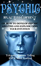 Psychic: EXACT BLUEPRINT on How to Develop Psychic Abilities and Explode Open Your Intuition - Telepathy, Fortune Telling, ESP & Mind Reading (Clairvoyance, Psychic Medium, Third Eye, Palmistry)