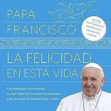 La felicidad en esta vida [Happiness in This Life]: Con humildad y generosidad, el papa Francisco comparte su sabiduría para encontrar la felicidad aquí y ahora
