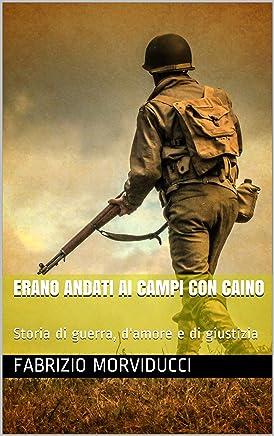Erano andati ai campi con Caino: Storia di guerra, damore e di giustizia