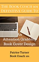 The Book Coach 101 Definitive Guide To An Attention Grabbing Book Cover Design (The Book Coach 101 Definitive Guides 2)