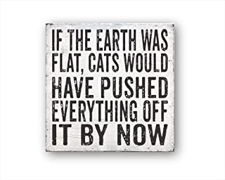 If The Earth was Flat, Cats Would Have Pushed Everything Off It by Now, Vintage Wood Sign Rustic Wooden Signs Wood Block Plaque Wall Decor Art Farmhouse Home Decoration Gift - 8x8 inch