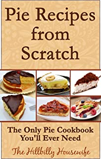 Pie Recipes from Scratch - The Only Pie Cookbook You'll Ever Need (Hillbilly Housewife Cookbooks 4)