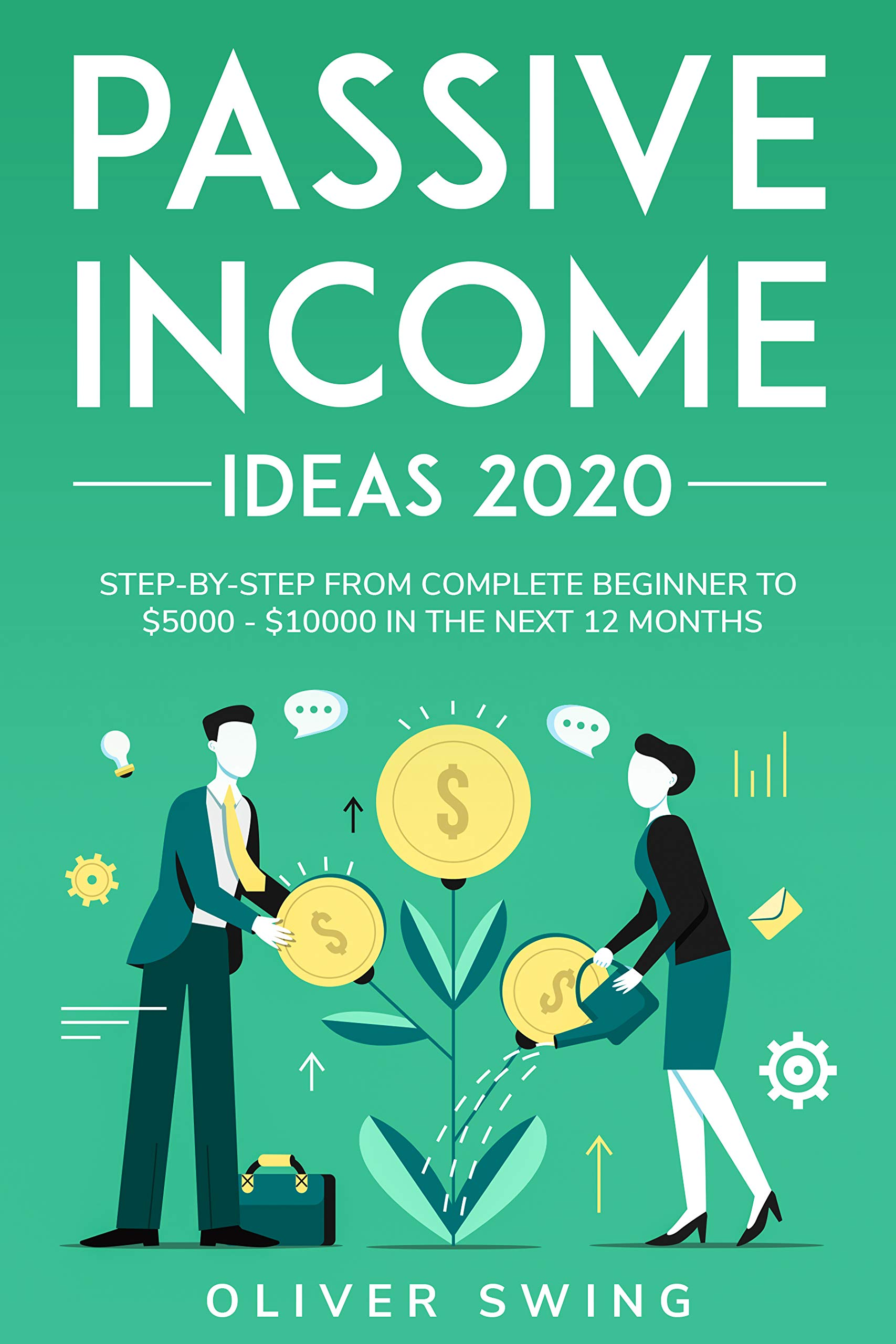 Passive Income Ideas 2020: Step By Step From Complete Beginner To $5000 - $10000 In The Next 12 Months
