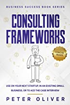 Consulting Frameworks: Use on your next startup, in an existing small business, or to ace the case interview (Business Suc...