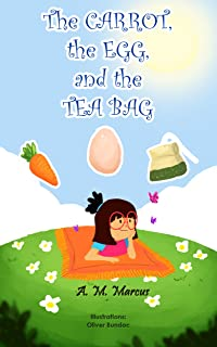 Children's Book: The Carrot, the Egg and the Tea Bag: (Moral Story for Kids on Overcoming Anxiety and Adversity) (Books about Perseverance Book 2)