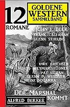 Der Marshal kommt: Goldene Western Sammelband 12 Romane (German Edition)