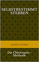 Selbstbestimmt Sterben: Die Chloroquin - Methode (German Edition)