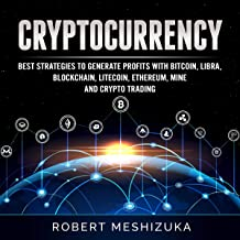 Cryptocurrency: Best Strategies to Generate Profits with Bitcoin, Libra, Blockchain, Litecoin, Ethereum, Mine and Crypto Trading
