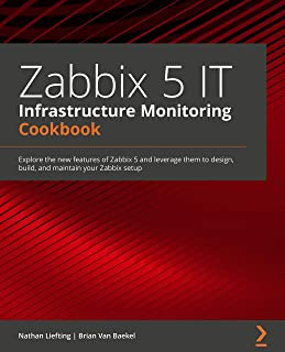 Zabbix 5 IT Infrastructure Monitoring Cookbook: Explore the new features of Zabbix 5 and leverage them to design, build, a...